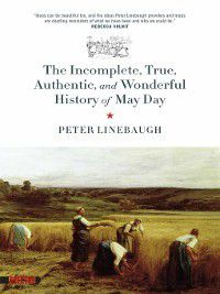 Incomplete, True, Authentic, And Wonderful History Of May Day, Peter Linebaugh