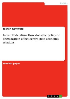 Indian Federalism: How does the policy of liberalization affect centre-state economic relations, Jochen Gottwald