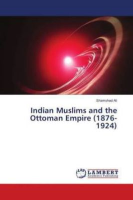 Indian Muslims and the Ottoman Empire (1876-1924), Shamshad Ali