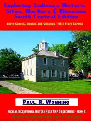 Indiana Bicentennial History Road Trip Guide Series: Exploring Indiana's Historic Sites, Markers & Museums - South Central Edition (Indiana Bicentennial History Road Trip Guide Series, #2), Paul R. Wonning