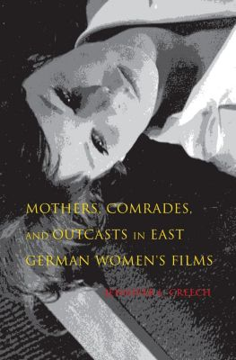 Indiana University Press: Mothers, Comrades, and Outcasts in East German Women's Film, Jennifer L. Creech