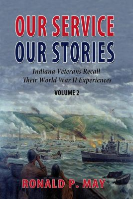 Indiana Veterans Stories: Our Service, Our Stories - Indiana Veterans Recall Their World War II Experiences (Indiana Veterans Stories, #2), Ronald P. May