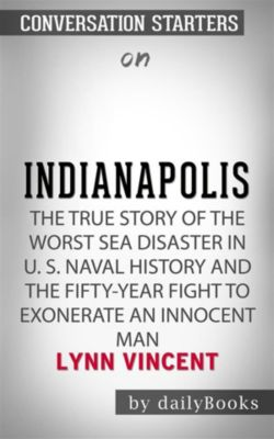 Indianapolis: The True Story of the Worst Sea Disaster in U.S. Naval History and the Fifty-Year Fight to Exonerate an Innocent Man by Lynn Vincent | Conversation Starters, dailyBooks