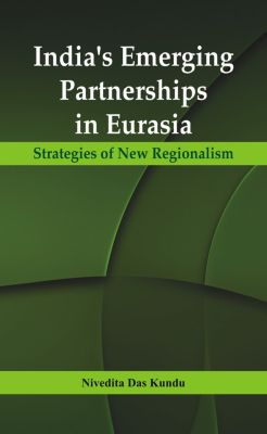 India's Emerging Partnerships in Eurasia, Nivedita Das Kundu