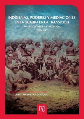 Indígenas, poderes y mediaciones en la Guajira en la transición de la Colonia a la República (1750-1850), Jose Trinidad Polo Acuña