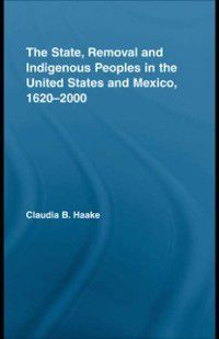 Indigenous Peoples and Politics: State, Removal and Indigenous Peoples in the United States and Mexico, 1620-2000, Claudia Haake