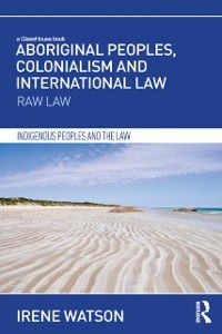 Indigenous Peoples and the Law: Aboriginal Peoples, Colonialism and International Law, Irene Watson