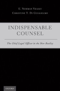 Indispensable Counsel: The Chief Legal Officer in the New Reality, Christine T. Di Guglielmo, E. Norman Veasey
