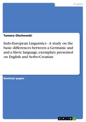 Indo-European Linguistics - A study on the basic differences between a Germanic and and a Slavic language, exemplary presented on English and Serbo-Croatian, Tamara Olschewski