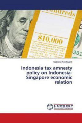Indonesia tax amnesty policy on Indonesia-Singapore economic relation, Gabriella Fardhiyanti