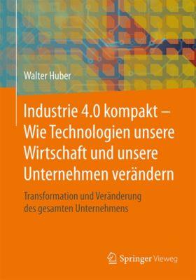 Industrie 4.0 kompakt – Wie Technologien unsere Wirtschaft und unsere Unternehmen verändern, Walter Huber