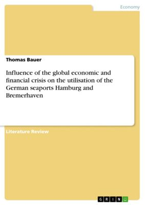 Influence of the global economic and financial crisis on the utilisation of the German seaports Hamburg and Bremerhaven, Thomas Bauer