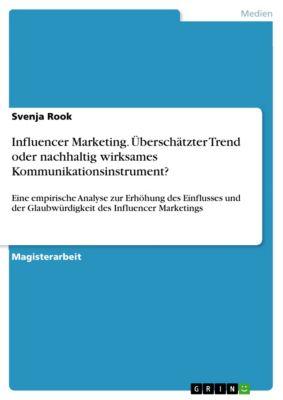 Influencer Marketing. Überschätzter Trend oder nachhaltig wirksames Kommunikationsinstrument?, Svenja Rook