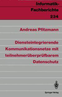 Informatik-Fachberichte: Diensteintegrierende Kommunikationsnetze mit teilnehmeruberprufbarem Datenschutz, Andreas Pfitzmann