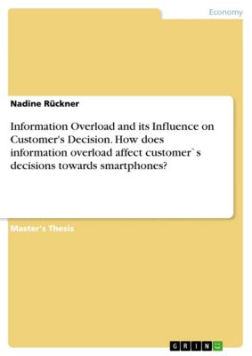Information Overload and its Influence on Customer's Decision. How does information overload affect customer`s decisions towards smartphones?, Nadine Rückner