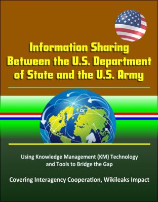 Information Sharing Between the U.S. Department of State and the U.S. Army: Using Knowledge Management (KM) Technology and Tools to Bridge the Gap - Covering Interagency Cooperation, Wikileaks Impact