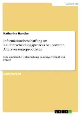 Informationsbeschaffung im Kaufentscheidungsprozess bei privaten Altersvorsorgeprodukten, Katharina Handke