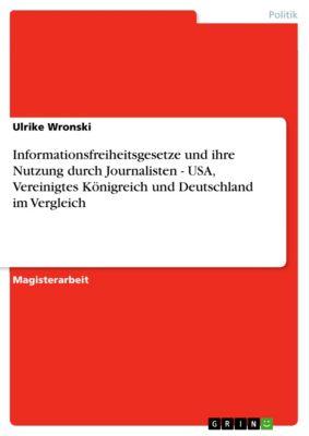 Informationsfreiheitsgesetze und ihre Nutzung durch Journalisten - USA, Vereinigtes Königreich und Deutschland im Vergleich, Ulrike Wronski