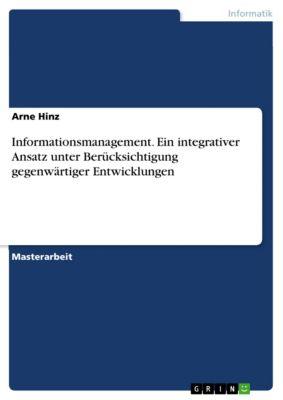 Informationsmanagement. Ein integrativer Ansatz unter Berücksichtigung gegenwärtiger Entwicklungen, Arne Hinz