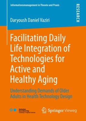 Informationsmanagement in Theorie und Praxis: Facilitating Daily Life Integration of Technologies for Active and Healthy Aging, Daryoush Daniel Vaziri