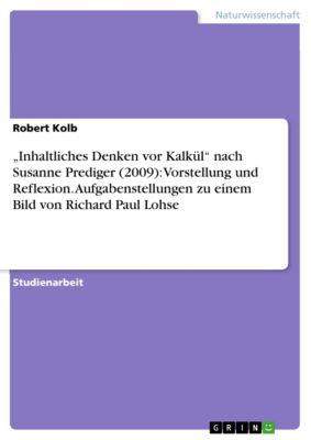 """""""Inhaltliches Denken vor Kalkül"""" nach Susanne Prediger (2009): Vorstellung und Reflexion. Aufgabenstellungen zu einem Bild von Richard Paul Lohse, Robert Kolb"""