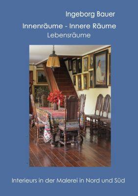 Innenräume - innere Räume - Lebensräume, Ingeborg Bauer