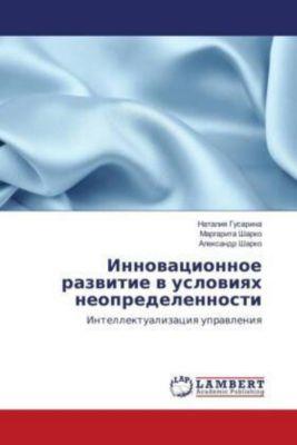 Innovacionnoe razvitie v usloviyah neopredelennosti, Nataliya Gusarina, Margarita Sharko, Alexandr Sharko