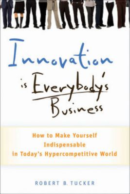 Innovation is Everybody's Business, Robert B. Tucker