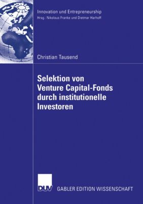 Innovation und Entrepreneurship: Selektion von Venture Capital-Fonds durch institutionelle Investoren, Christian Tausend