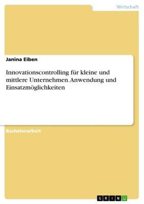 Innovationscontrolling für kleine und mittlere Unternehmen. Anwendung und Einsatzmöglichkeiten, Janina Eiben