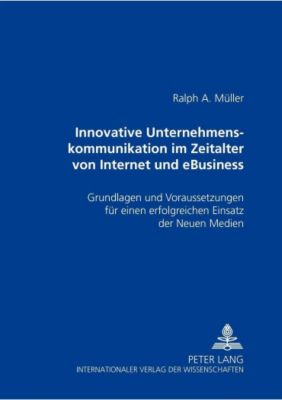 Innovative Unternehmenskommunikation im Zeitalter von Internet und eBusiness, Ralph A. Müller