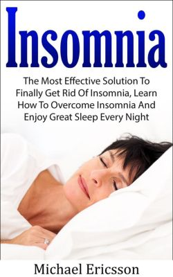 Insomnia: The Most Effective Solution to Finally Get Rid of Insomnia, Learn How to Overcome Insomnia and Enjoy Great Sleep Every Night, Dr. Michael Ericsson
