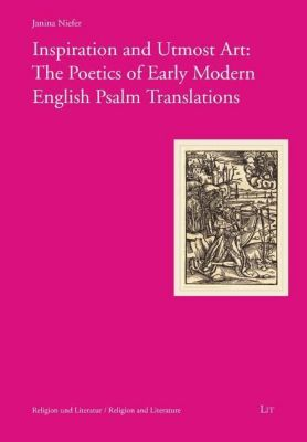 Inspiration and Utmost Art: The Poetics of Early Modern English Psalm Translations, Janina Niefer