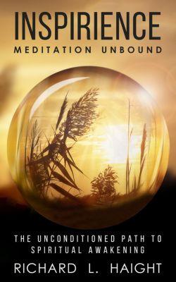 Inspirience: Meditation Unbound: The Unconditioned Path to Spiritual Awakening, Richard L. Haight