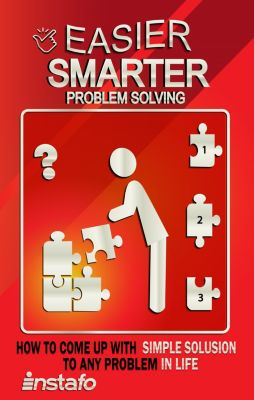 Instafo: Easier, Smarter Problem Solving: How to Come Up with Simple Solutions to Any Problem in Life