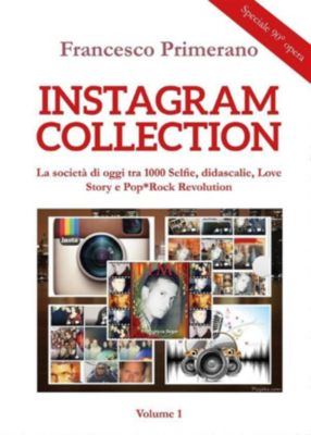 Instagram collection. La società di oggi tra 1000 Selfie, didascalie, Love Story e Pop*Rock Revolution. Volume 1, Francesco Primerano