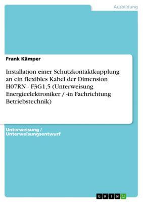 Installation einer Schutzkontaktkupplung an ein flexibles Kabel der Dimension H07RN - F3G1,5 (Unterweisung Energieelektroniker / -in Fachrichtung Betriebstechnik), Frank Kämper
