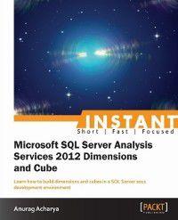 Instant Microsoft SQL Server Analysis Service 2012 Dimensions and Cube, Anurag Acharya