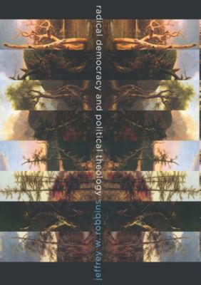 Insurrections: Critical Studies in Religion, Politics, and Culture: Radical Democracy and Political Theology, Jeffrey Robbins