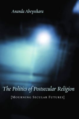 Insurrections: Critical Studies in Religion, Politics, and Culture: The Politics of Postsecular Religion, Ananda Abeysekara