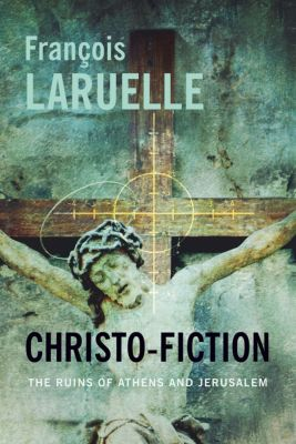 Insurrections: Critical Studies in Religion, Politics, and Culture: Christo-Fiction, François Laruelle