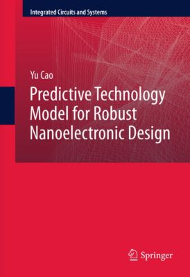 Integrated Circuits and Systems: Predictive Technology Model for Robust Nanoelectronic Design, Yu Cao