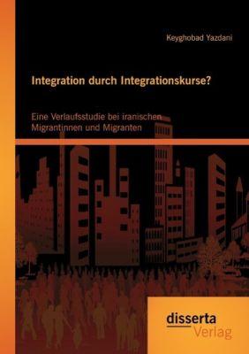 Integration durch Integrationskurse? Eine Verlaufsstudie bei iranischen Migrantinnen und Migranten, Keyghobad Yazdani