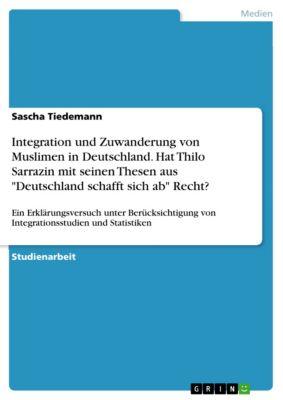 Integration und Zuwanderung von Muslimen in Deutschland. Hat Thilo Sarrazin mit seinen Thesen  aus Deutschland schafft sich ab Recht?, Sascha Tiedemann