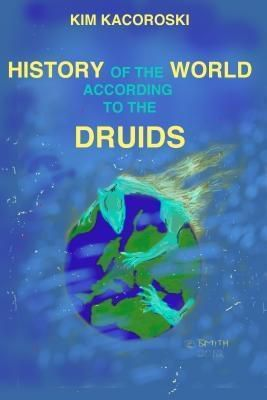 Integrative Care Consulting LLC: History of the World According to the Druids, Kim Kacoroski