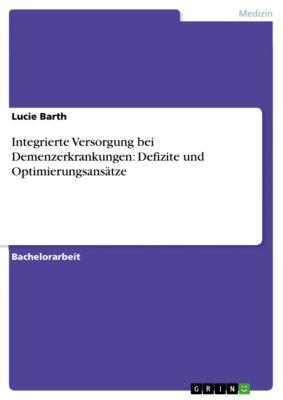 Integrierte Versorgung bei Demenzerkrankungen: Defizite und Optimierungsansätze, Lucie Barth
