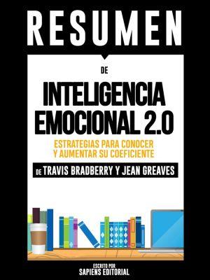 Inteligencia Emocional 2.0: Estrategias Para Conocer Y Aumentar Su Coeficiente - Resumen Del Libro De Travis Bradberry Y Jean Greaves, Sapiens Editorial