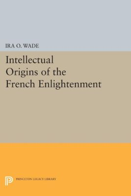 Intellectual Origins of the French Enlightenment, Ira O. Wade