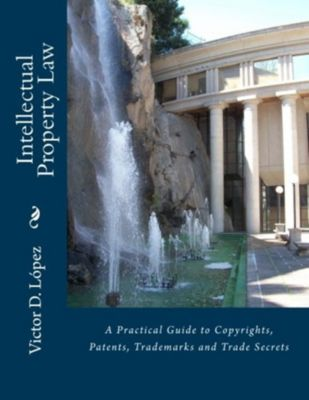 Intellectual Property Law: A Practical Guide to Copyrights, Patents, Trademarks and Trade Secrets, Victor D. Lopez