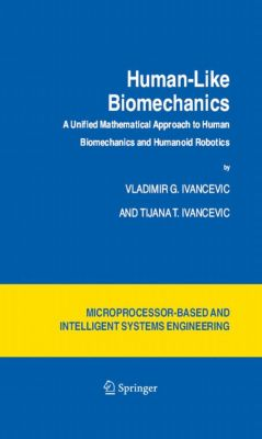 Intelligent Systems, Control and Automation: Science and Engineering: Human-Like Biomechanics, Vladimir G. Ivancevic, Tijana T. Ivancevic